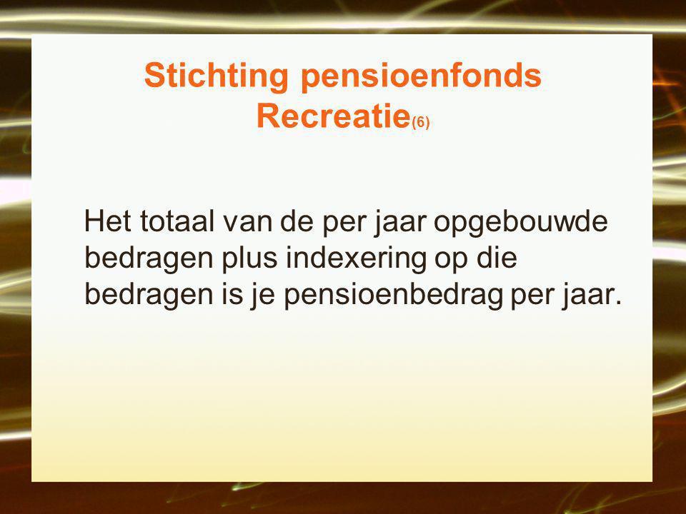 Stichting pensioenfonds Recreatie (6) Het totaal van de per jaar opgebouwde bedragen plus indexering op die bedragen is je pensioenbedrag per jaar.