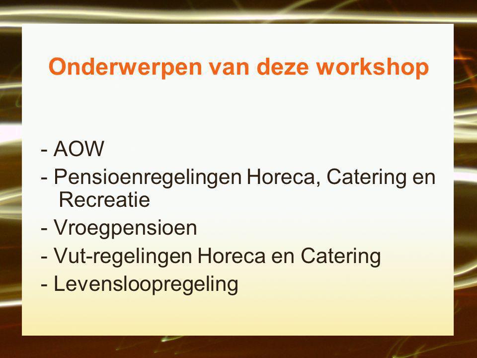 Onderwerpen van deze workshop - AOW - Pensioenregelingen Horeca, Catering en Recreatie - Vroegpensioen - Vut-regelingen Horeca en Catering - Levensloopregeling