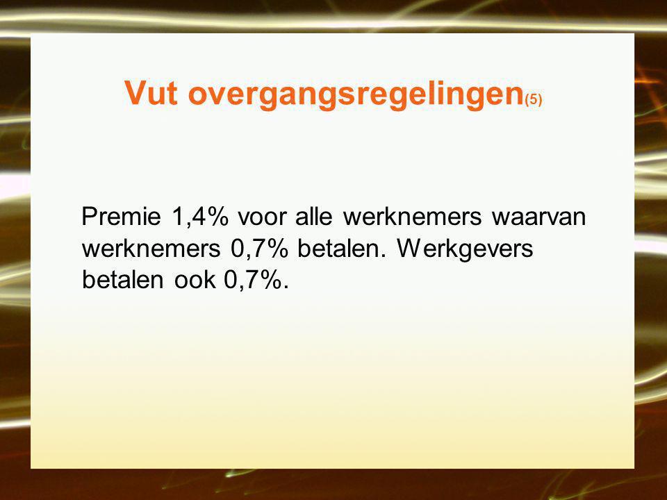 Vut overgangsregelingen (5) Premie 1,4% voor alle werknemers waarvan werknemers 0,7% betalen.