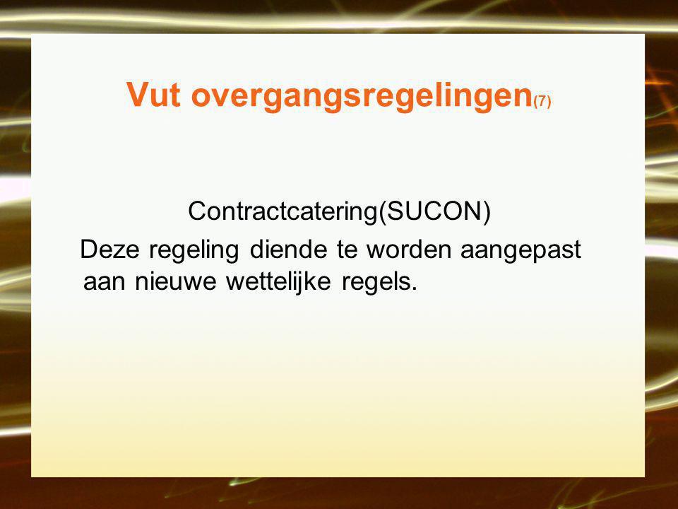 Vut overgangsregelingen (7) Contractcatering(SUCON) Deze regeling diende te worden aangepast aan nieuwe wettelijke regels.