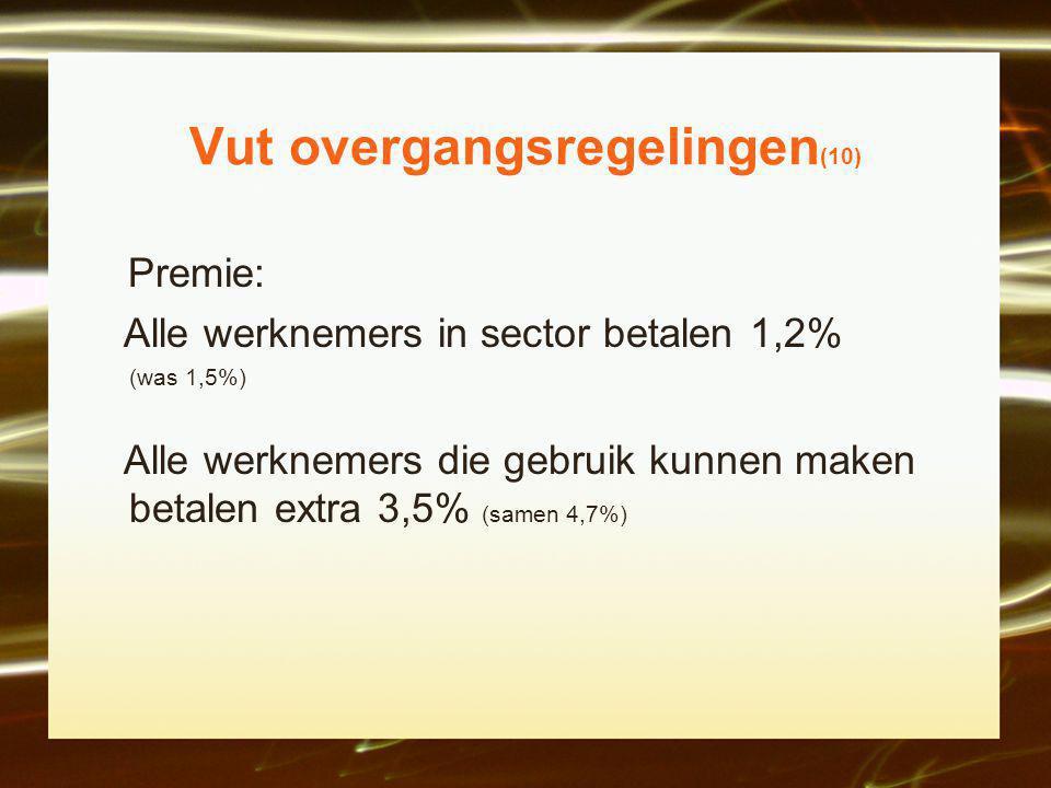 Vut overgangsregelingen (10) Premie: Alle werknemers in sector betalen 1,2% (was 1,5%) Alle werknemers die gebruik kunnen maken betalen extra 3,5% (samen 4,7%)