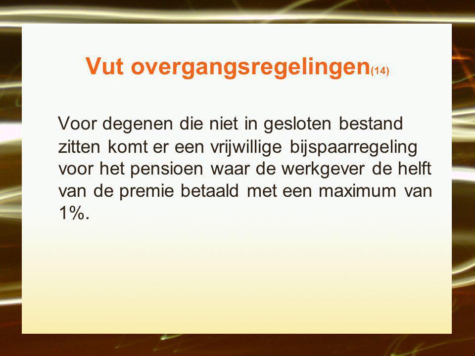 Vut overgangsregelingen (14) Voor degenen die niet in gesloten bestand zitten komt er een vrijwillige bijspaarregeling voor het pensioen waar de werkgever de helft van de premie betaald met een maximum van 1%.