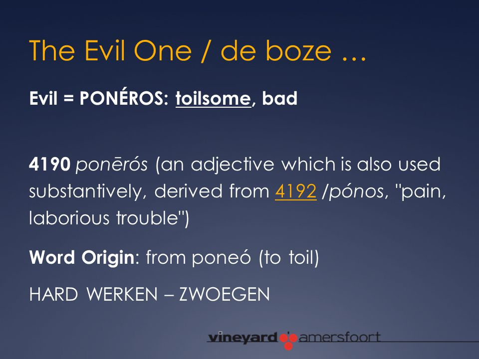 The Evil One / de boze … Evil = PONÉROS: toilsome, bad 4190 ponērós (an adjective which is also used substantively, derived from 4192 /pónos,