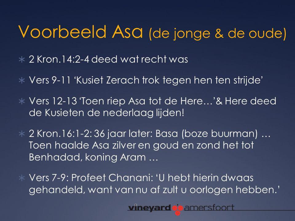 Voorbeeld Asa (de jonge & de oude)  2 Kron.14:2-4 deed wat recht was  Vers 9-11 'Kusiet Zerach trok tegen hen ten strijde'  Vers 12-13 'Toen riep A
