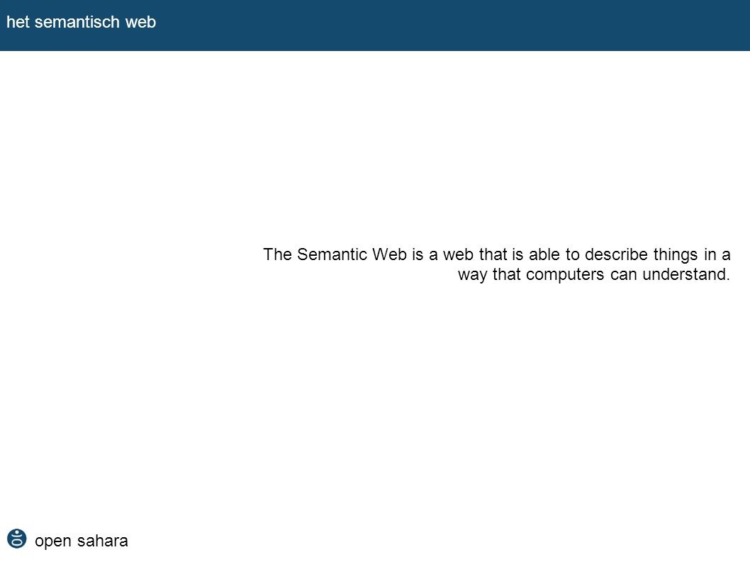 open sahara het semantisch web full text search engines: werken alleen met tekst of tags ontginnen geen deep web en eisen dat je weet wat je zoekt categorisatie: vraagt ons vooraf de wereld te beschrijven zijn in een dynamische web niet duurzaam en kennen een starre representatie relationele databases: eisen dat we vooraf de wereld ontwerpen en onze vragen programmeren