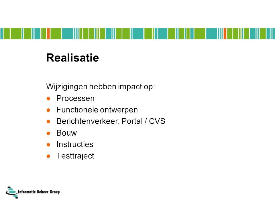 Realisatie Wijzigingen hebben impact op:  Processen  Functionele ontwerpen  Berichtenverkeer; Portal / CVS  Bouw  Instructies  Testtraject