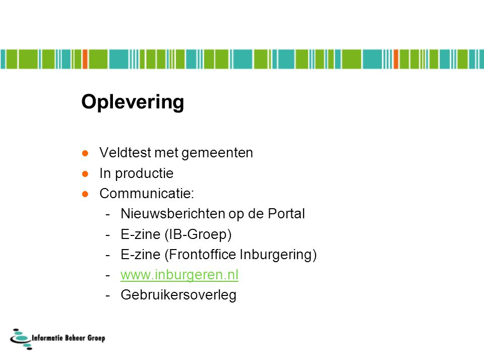 Oplevering  Veldtest met gemeenten  In productie  Communicatie: -Nieuwsberichten op de Portal -E-zine (IB-Groep) -E-zine (Frontoffice Inburgering) -www.inburgeren.nlwww.inburgeren.nl -Gebruikersoverleg