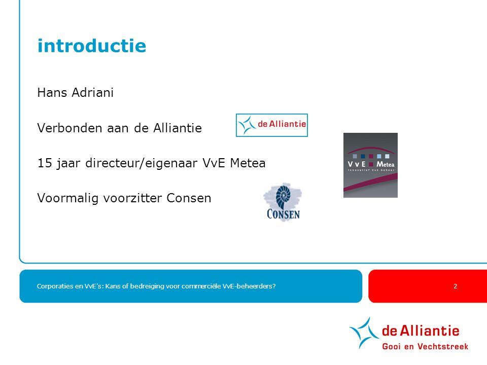 Corporaties en VvE's: Kans of bedreiging voor commerciële VvE-beheerders? 2 introductie Hans Adriani Verbonden aan de Alliantie 15 jaar directeur/eige