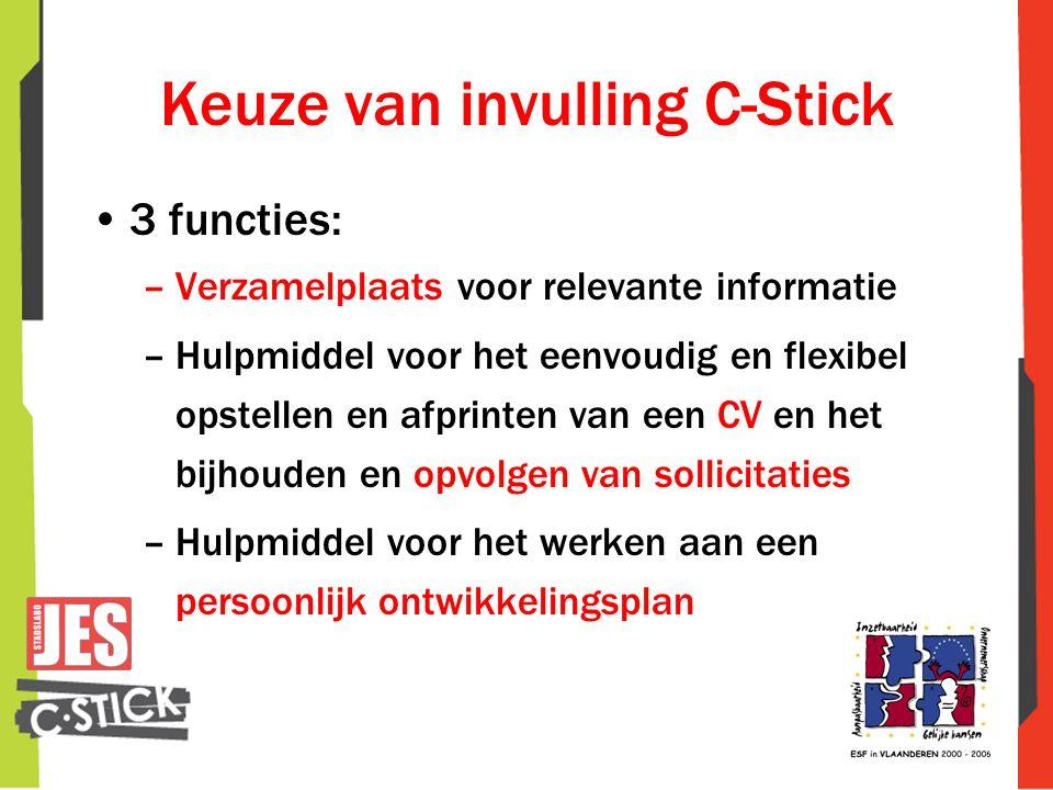 Keuze van invulling C-Stick •3 functies: –Verzamelplaats voor relevante informatie –Hulpmiddel voor het eenvoudig en flexibel opstellen en afprinten van een CV en het bijhouden en opvolgen van sollicitaties –Hulpmiddel voor het werken aan een persoonlijk ontwikkelingsplan