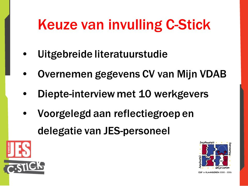 Keuze van invulling C-Stick •Uitgebreide literatuurstudie •Overnemen gegevens CV van Mijn VDAB •Diepte-interview met 10 werkgevers •Voorgelegd aan ref