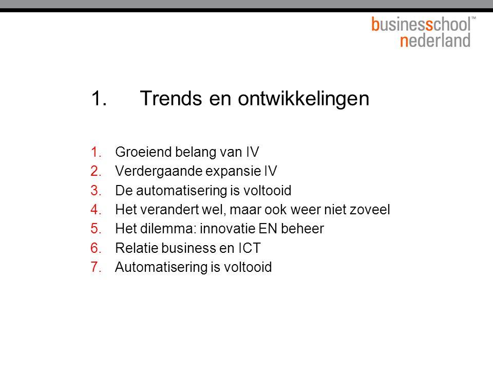 1.Trends en ontwikkelingen 1.Groeiend belang van IV 2.Verdergaande expansie IV 3.De automatisering is voltooid 4.Het verandert wel, maar ook weer niet zoveel 5.Het dilemma: innovatie EN beheer 6.Relatie business en ICT 7.Automatisering is voltooid