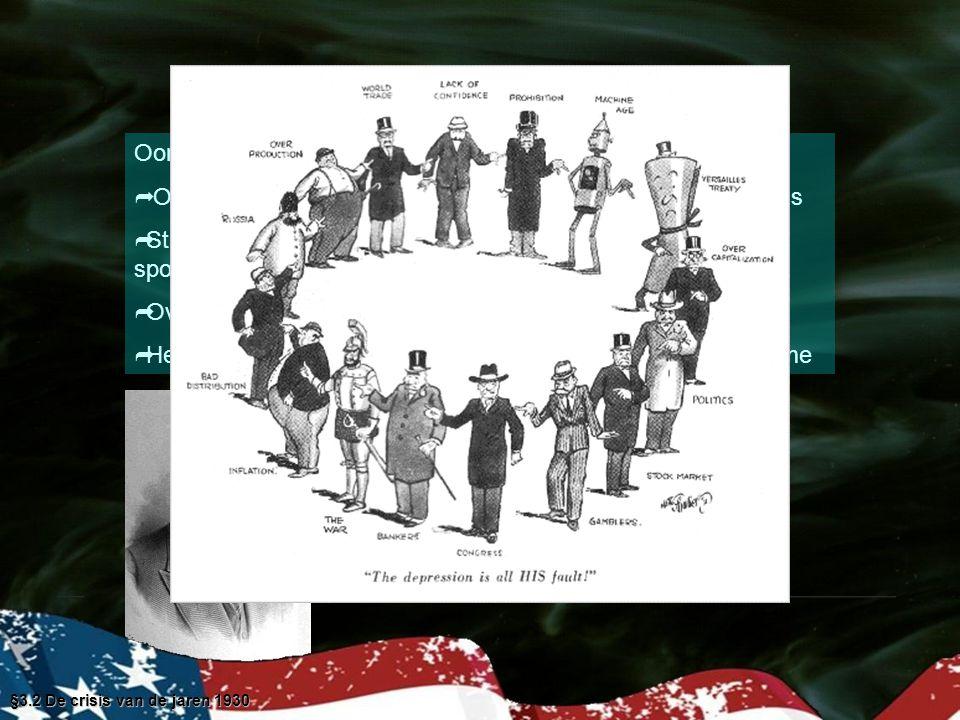 Oorzaken van de Great Depression   Overproductie, de productie groeide sterker dan de inkomens   Structurele werkloosheid in textielindustrie mijnbouw en spoorwegen door rationalisatie   Overproductie in de landbouw sinds WO I   Heilig geloof van president Hoover in de het marktmechanisme