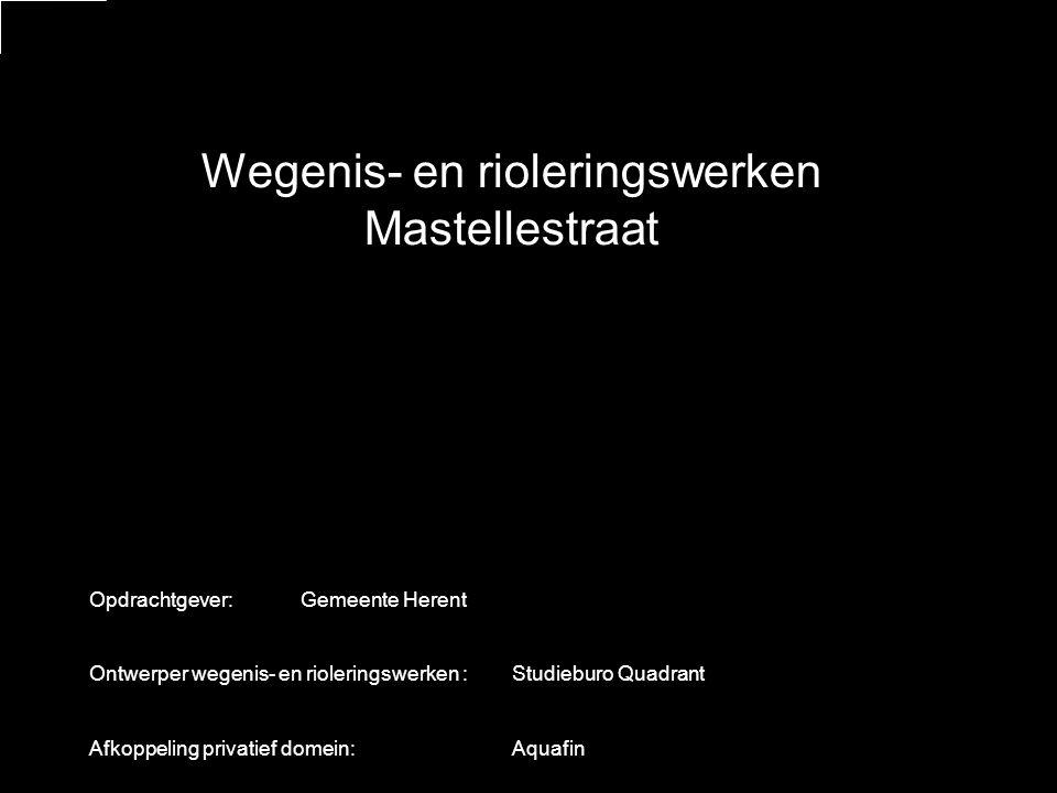 Wegenis- en rioleringswerken Mastellestraat Opdrachtgever:Gemeente Herent Ontwerper wegenis- en rioleringswerken :Studieburo Quadrant Afkoppeling privatief domein: Aquafin