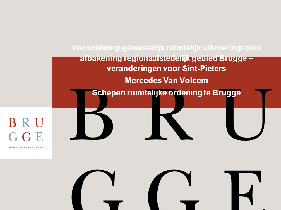Voorontwerp gewestelijk ruimtelijk uitvoeringsplan afbakening regionaalstedelijk gebied Brugge – veranderingen voor Sint-Pieters Mercedes Van Volcem Schepen ruimtelijke ordening te Brugge