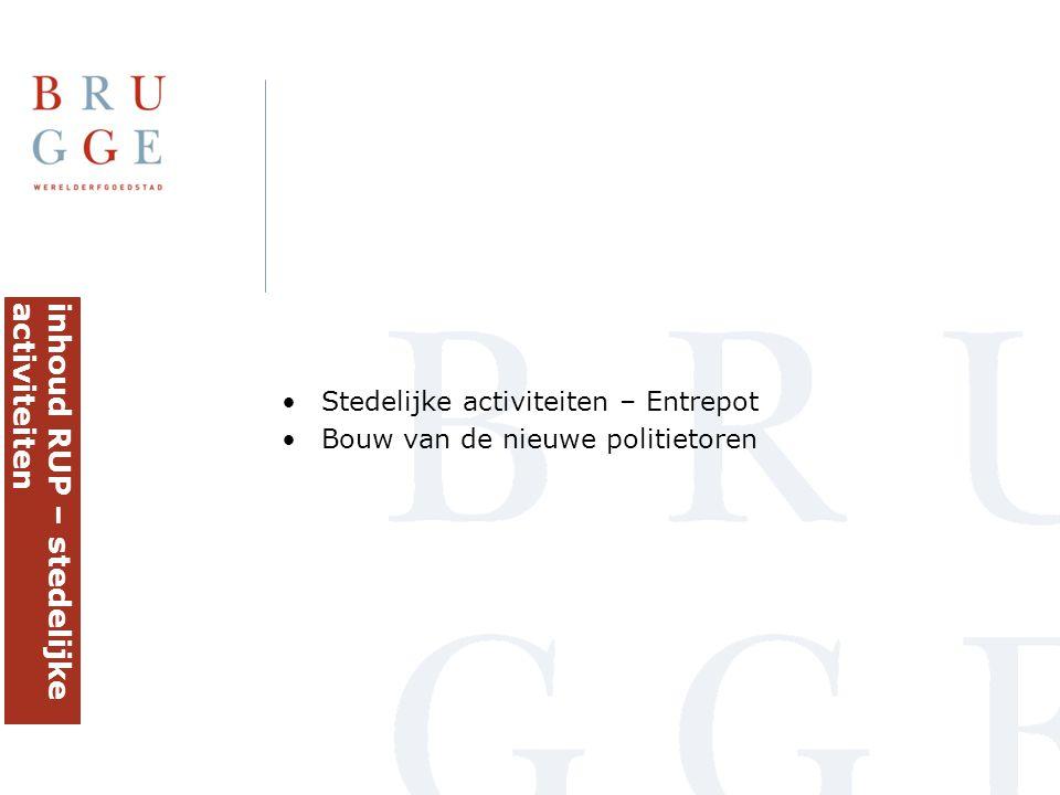 •Stedelijke activiteiten – Entrepot •Bouw van de nieuwe politietoren inhoud RUP – stedelijkeactiviteiten