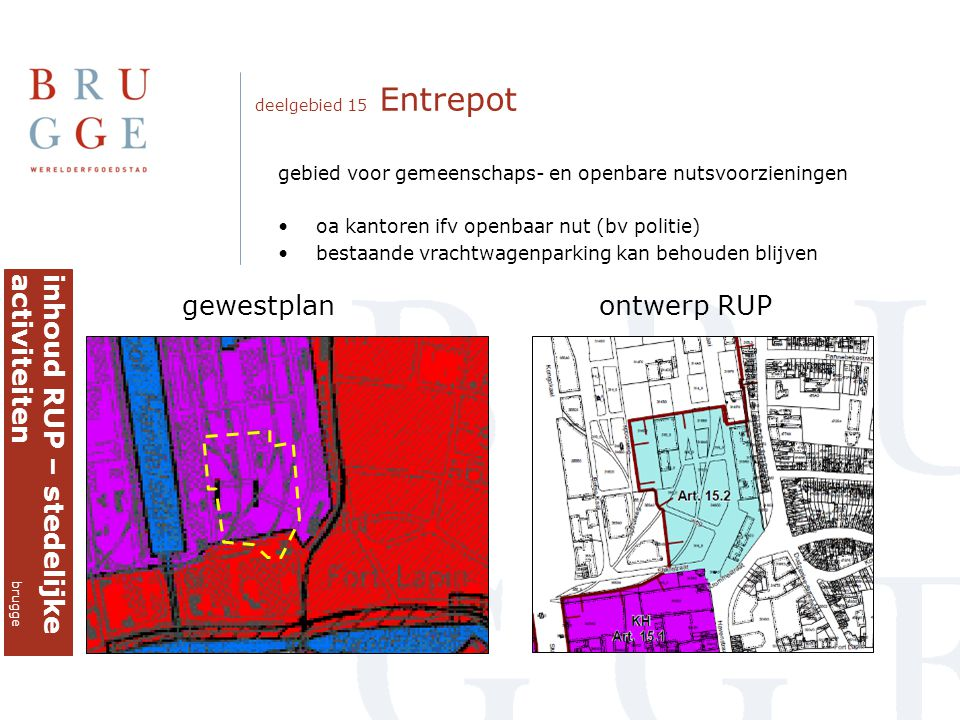 deelgebied 15 Entrepot gewestplan ontwerp RUP inhoud RUP – stedelijkeactiviteiten brugge gebied voor gemeenschaps- en openbare nutsvoorzieningen •oa kantoren ifv openbaar nut (bv politie) •bestaande vrachtwagenparking kan behouden blijven