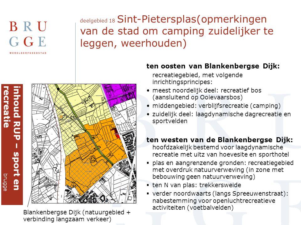 deelgebied 18 Sint-Pietersplas(opmerkingen van de stad om camping zuidelijker te leggen, weerhouden) inhoud RUP – sport enrecreatie brugge ten oosten van Blankenbergse Dijk: recreatiegebied, met volgende inrichtingsprincipes: •meest noordelijk deel: recreatief bos (aansluitend op Ooievaarsbos) •middengebied: verblijfsrecreatie (camping) •zuidelijk deel: laagdynamische dagrecreatie en sportvelden ten westen van de Blankenbergse Dijk: hoofdzakelijk bestemd voor laagdynamische recreatie met uitz van hoevesite en sporthotel  plas en aangrenzende gronden: recreatiegebied met overdruk natuurverweving (in zone met bebouwing geen natuurverweving)  ten N van plas: trekkersweide  verder noordwaarts (langs Spreeuwenstraat): nabestemming voor openluchtrecreatieve activiteiten (voetbalvelden) Blankenbergse Dijk (natuurgebied + verbinding langzaam verkeer)