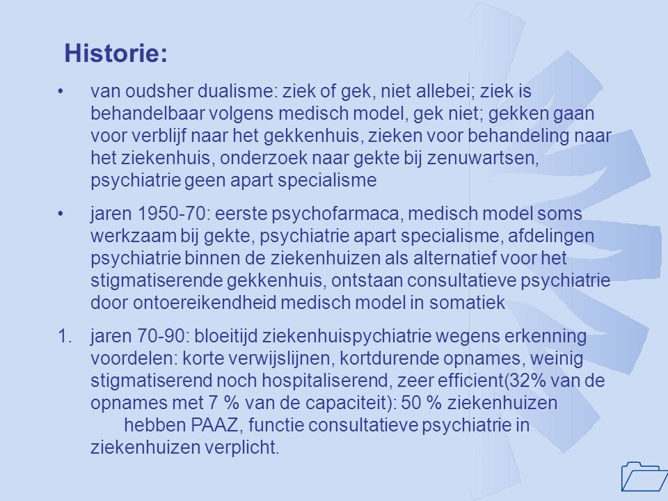 1 Historie: •van oudsher dualisme: ziek of gek, niet allebei; ziek is behandelbaar volgens medisch model, gek niet; gekken gaan voor verblijf naar het