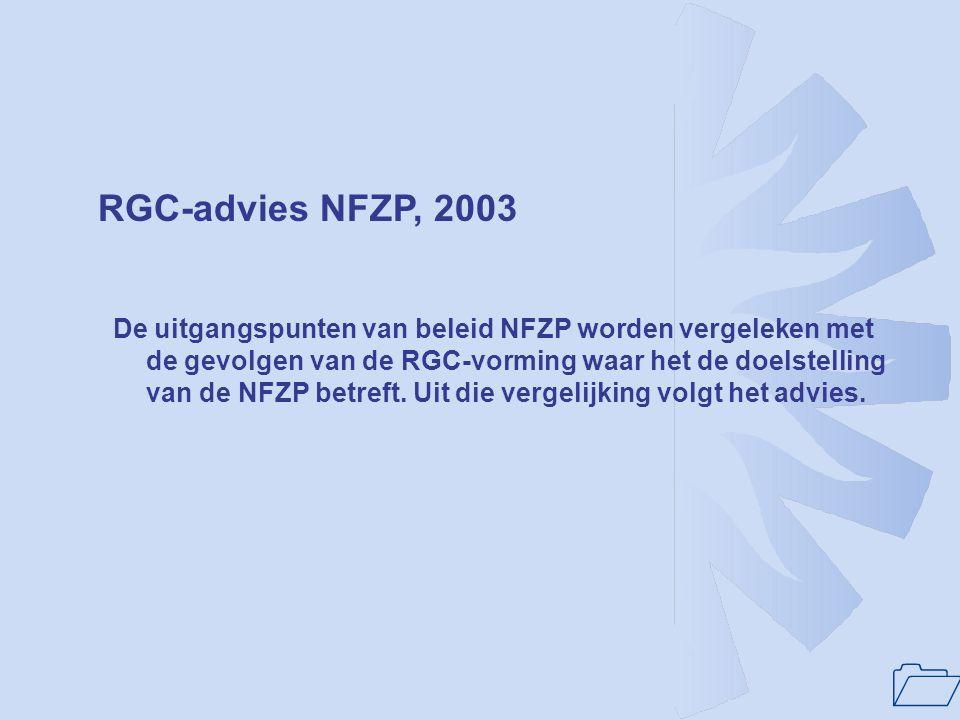 1 RGC-advies NFZP, 2003 De uitgangspunten van beleid NFZP worden vergeleken met de gevolgen van de RGC-vorming waar het de doelstelling van de NFZP be