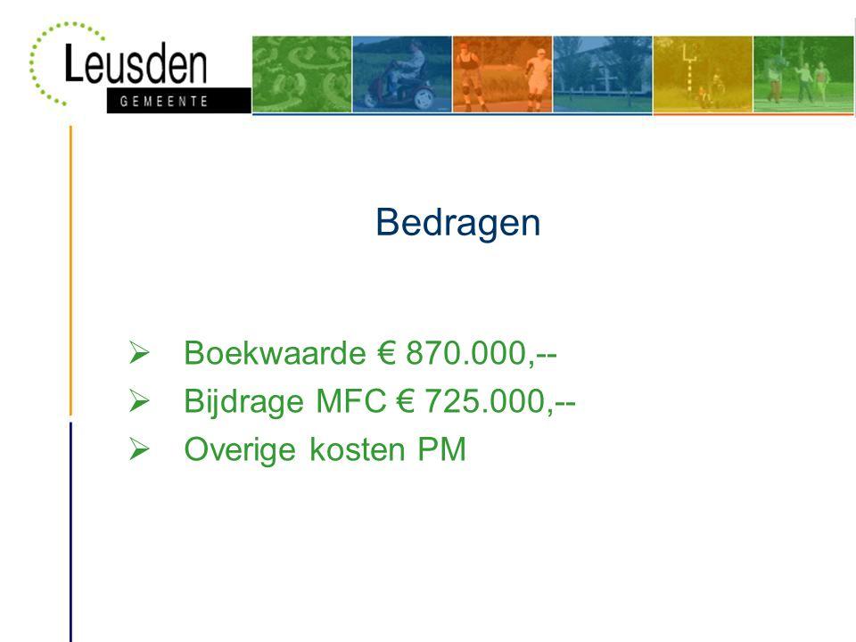 Bedragen  Boekwaarde € 870.000,--  Bijdrage MFC € 725.000,--  Overige kosten PM