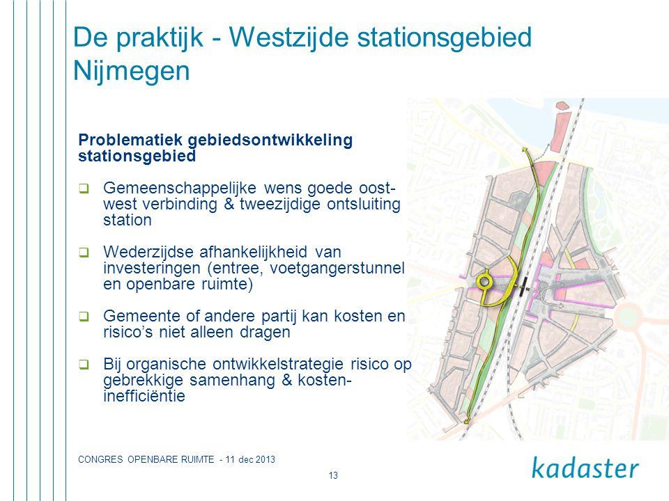 CONGRES OPENBARE RUIMTE - 11 dec 2013 13 De praktijk - Westzijde stationsgebied Nijmegen Problematiek gebiedsontwikkeling stationsgebied  Gemeenschappelijke wens goede oost- west verbinding & tweezijdige ontsluiting station  Wederzijdse afhankelijkheid van investeringen (entree, voetgangerstunnel en openbare ruimte)  Gemeente of andere partij kan kosten en risico's niet alleen dragen  Bij organische ontwikkelstrategie risico op gebrekkige samenhang & kosten- inefficiëntie