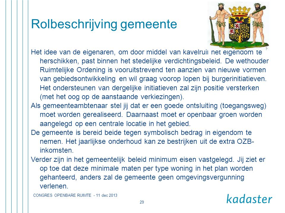 CONGRES OPENBARE RUIMTE - 11 dec 2013 29 Rolbeschrijving gemeente Het idee van de eigenaren, om door middel van kavelruil het eigendom te herschikken, past binnen het stedelijke verdichtingsbeleid.