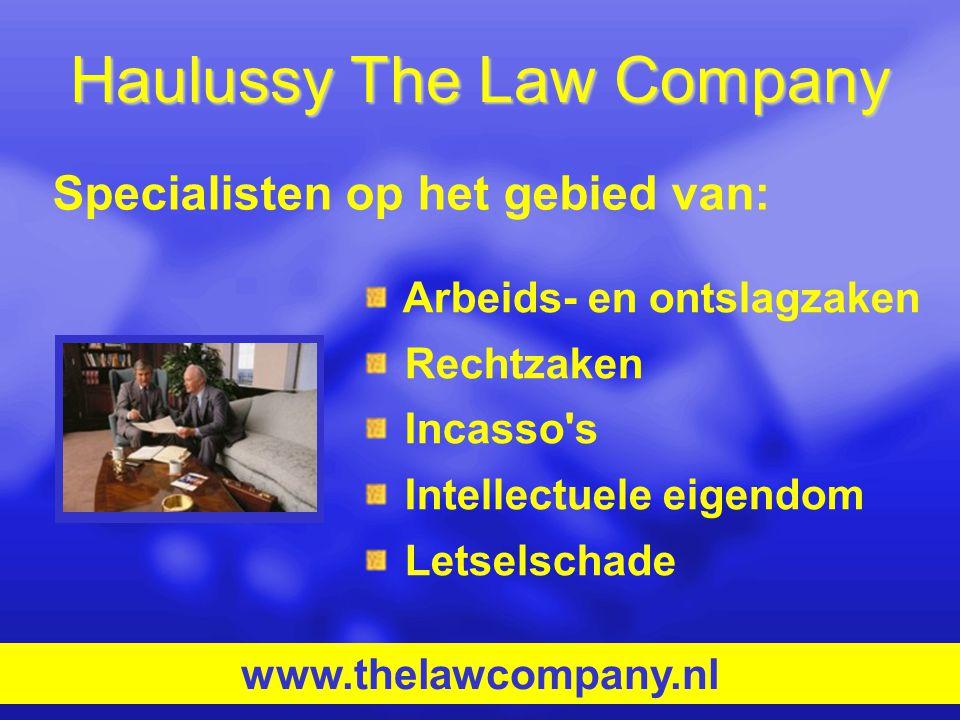 Haulussy The Law Company Arbeids- en ontslagzaken Rechtzaken Incasso's Intellectuele eigendom Letselschade www.thelawcompany.nl Specialisten op het ge