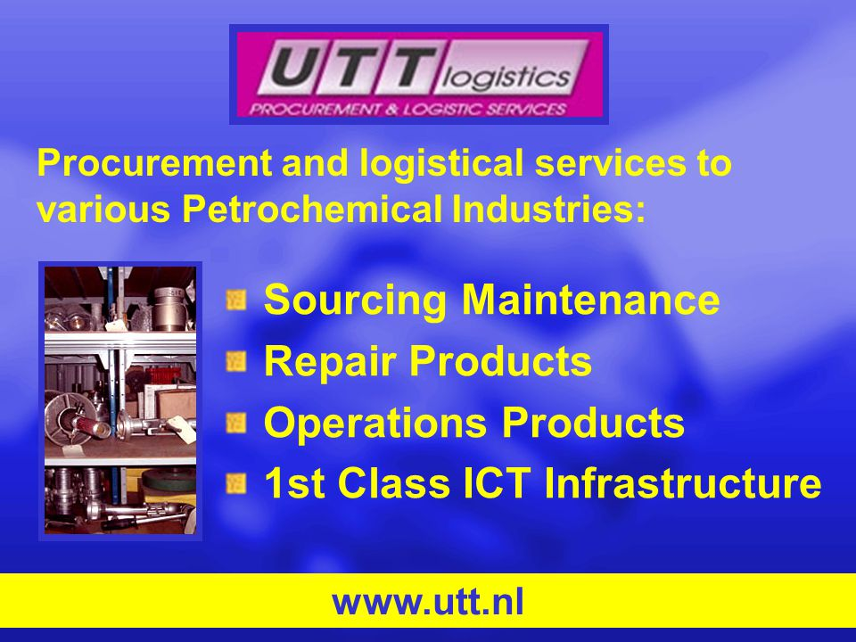 Sourcing Maintenance Repair Products Operations Products 1st Class ICT Infrastructure www.utt.nl Procurement and logistical services to various Petrochemical Industries: