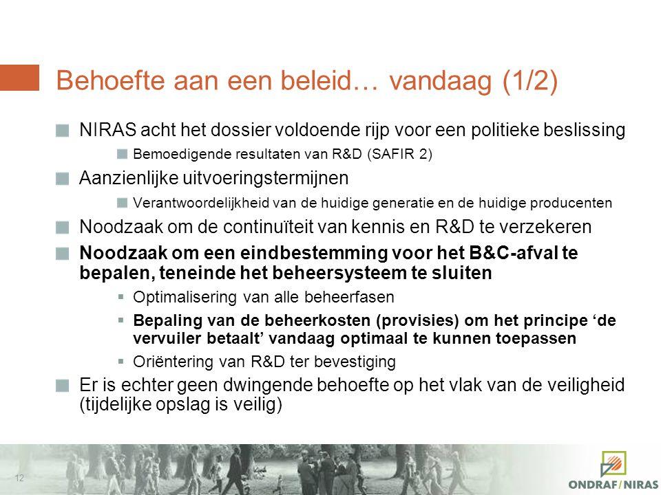 11 Toestand inzake het langetermijnbeheer van het afval van de categorieën B en C (2/2) Geen institutionele beslissing in België ten gunste van een specifieke beheeroptie (en a fortiori ten gunste van een uitvoeringszone of -site) Geen element om het beheersysteem te 'sluiten'  Behoefte aan een beleid voor het langetermijnbeheer