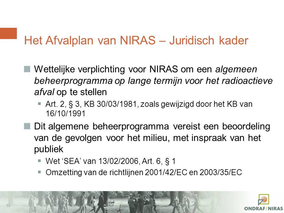 13 Behoefte aan een beleid… vandaag (1/2) Institutionele vraag Peer Review OESO/NEA van het rapport SAFIR 2 (2003), uitgevoerd op verzoek van de regering: Het Belgisch programma zou over een beleid voor het langetermijnbeheer van het B&C-afval moeten beschikken Brief van de voogdij van NIRAS (2004), waarin gevraagd wordt Verschillende beheeropties voor hoogactief en langlevend afval te vergelijken (SEA) Gezamenlijk Verdrag inzake de veiligheid van radioactief afval Goedgekeurd door België (wet van 02/08/2002) Rapport 3 e vergadering van de contracterende partijen (Wenen, juni 2009) Brief FANC aan zijn voogdij: NIRAS wacht nog steeds op een principebeslissing inzake het beheer van hoogactief afval en van bestraalde splijtstoffen Internationaal aanbevolen praktijk EU, IAEA, Gezamenlijk Verdrag,… Maatschappelijke wens (dialogen, Eurobarometer,…)