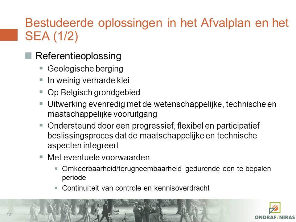17 Bestudeerde oplossingen in het Afvalplan en het SEA (1/2) Alternatieven  Berging in diepe boorgaten  Eeuwige opslag  'Gezamenlijke, multinationa