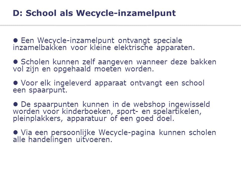 D: School als Wecycle-inzamelpunt  Een Wecycle-inzamelpunt ontvangt speciale inzamelbakken voor kleine elektrische apparaten.  Scholen kunnen zelf a
