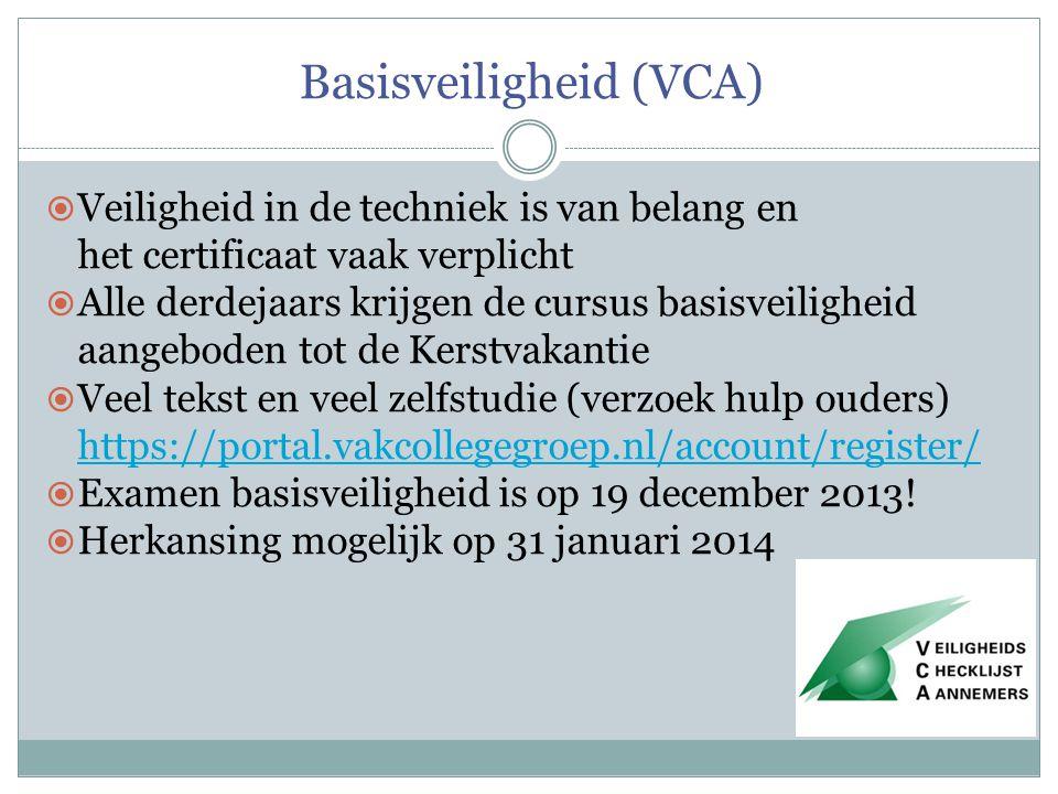 Basisveiligheid (VCA)  Veiligheid in de techniek is van belang en het certificaat vaak verplicht  Alle derdejaars krijgen de cursus basisveiligheid aangeboden tot de Kerstvakantie  Veel tekst en veel zelfstudie (verzoek hulp ouders) https://portal.vakcollegegroep.nl/account/register/ https://portal.vakcollegegroep.nl/account/register/  Examen basisveiligheid is op 19 december 2013.