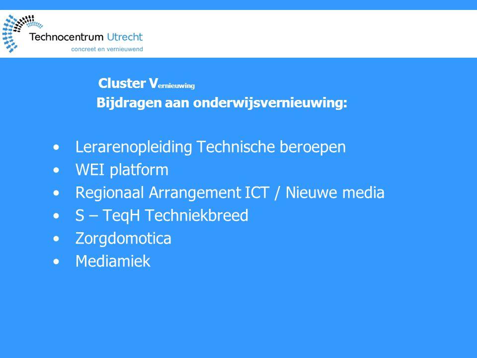 Cluster V ernieuwing Bijdragen aan onderwijsvernieuwing: • Lerarenopleiding Technische beroepen • WEI platform • Regionaal Arrangement ICT / Nieuwe media • S – TeqH Techniekbreed • Zorgdomotica • Mediamiek