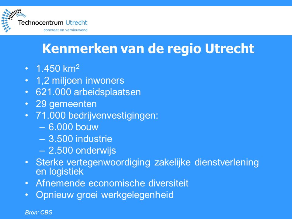 Kenmerken van de regio Utrecht •1.450 km 2 •1,2 miljoen inwoners •621.000 arbeidsplaatsen •29 gemeenten •71.000 bedrijvenvestigingen: –6.000 bouw –3.500 industrie –2.500 onderwijs •Sterke vertegenwoordiging zakelijke dienstverlening en logistiek •Afnemende economische diversiteit •Opnieuw groei werkgelegenheid Bron: CBS