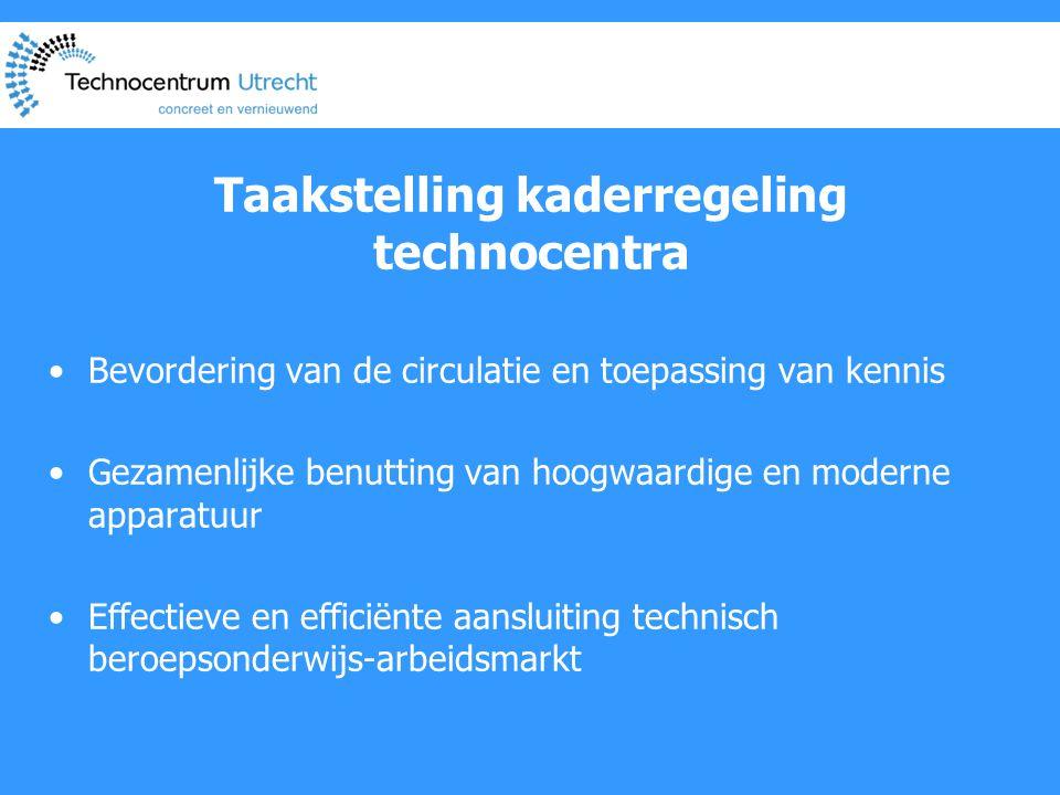 Taakstelling kaderregeling technocentra •Bevordering van de circulatie en toepassing van kennis •Gezamenlijke benutting van hoogwaardige en moderne apparatuur •Effectieve en efficiënte aansluiting technisch beroepsonderwijs-arbeidsmarkt