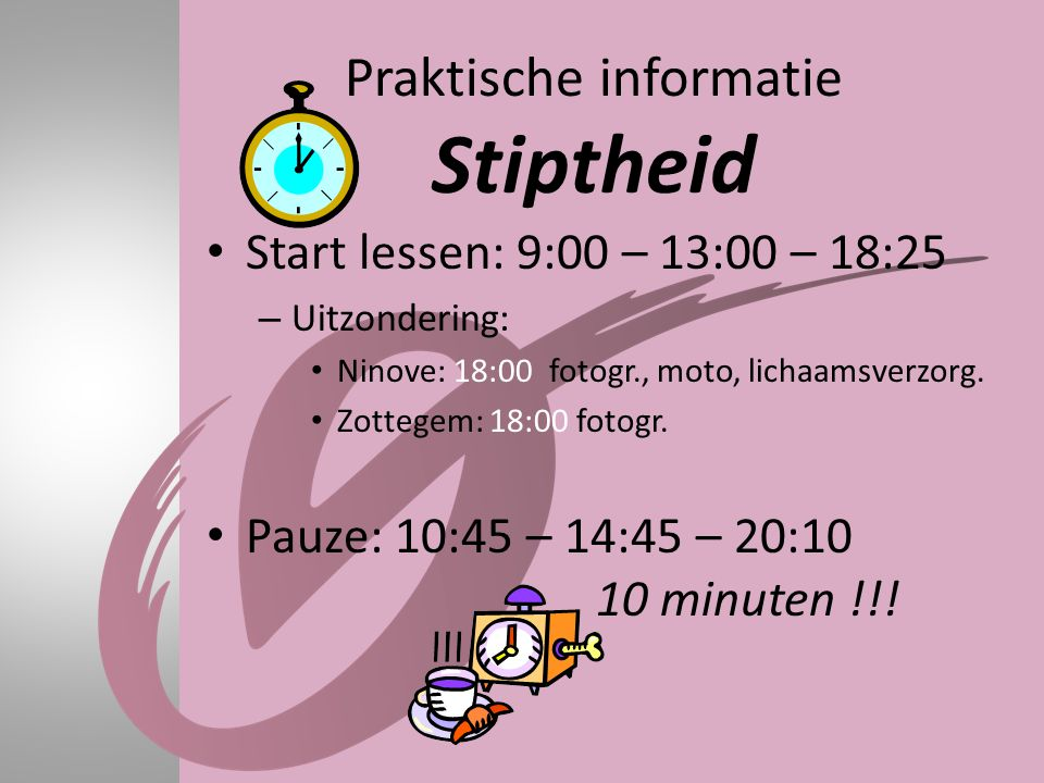 Praktische informatie Stiptheid • Start lessen: 9:00 – 13:00 – 18:25 – Uitzondering: • Ninove: 18:00 fotogr., moto, lichaamsverzorg. • Zottegem: 18:00