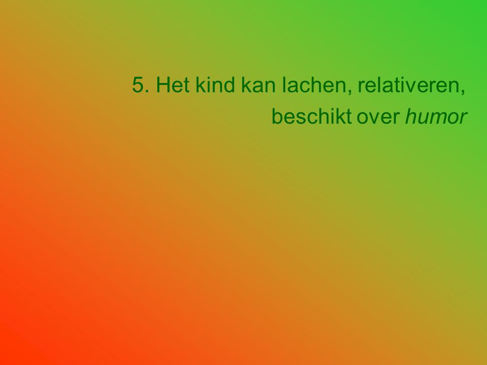 5. Het kind kan lachen, relativeren, beschikt over humor