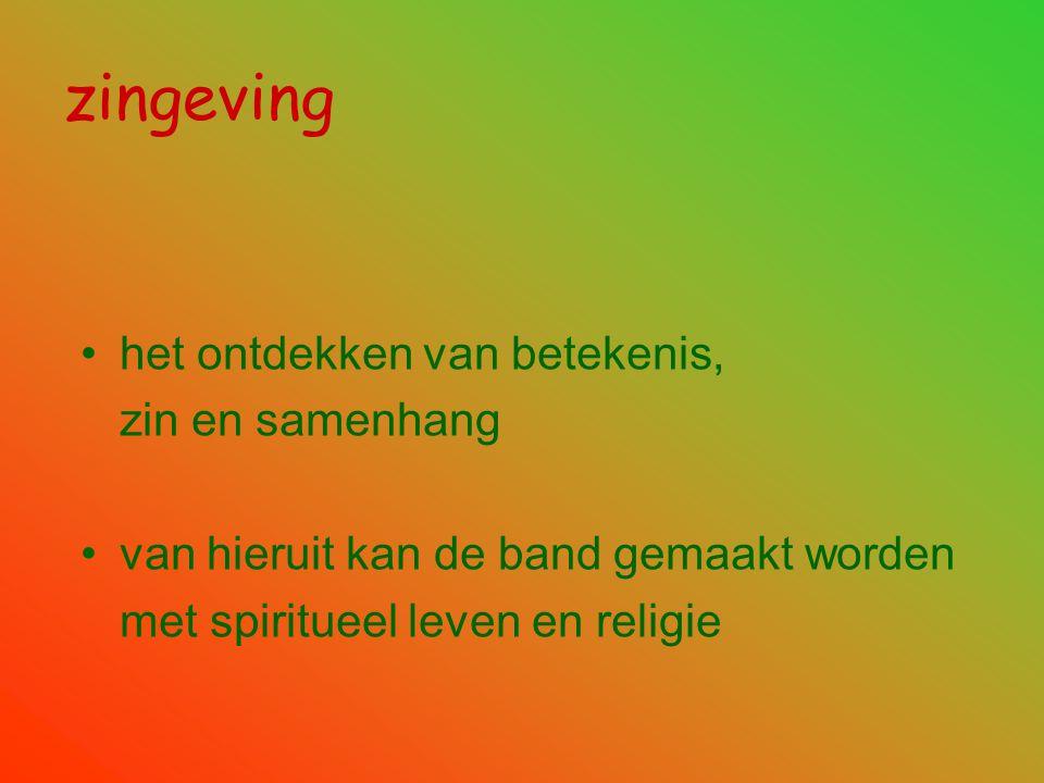 zingeving •het ontdekken van betekenis, zin en samenhang •van hieruit kan de band gemaakt worden met spiritueel leven en religie