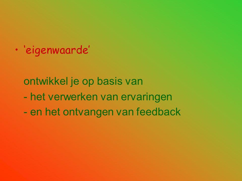 •'eigenwaarde' ontwikkel je op basis van - het verwerken van ervaringen - en het ontvangen van feedback