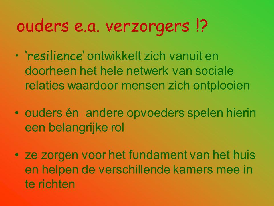 ouders e.a. verzorgers !? •'resilience' ontwikkelt zich vanuit en doorheen het hele netwerk van sociale relaties waardoor mensen zich ontplooien •oude