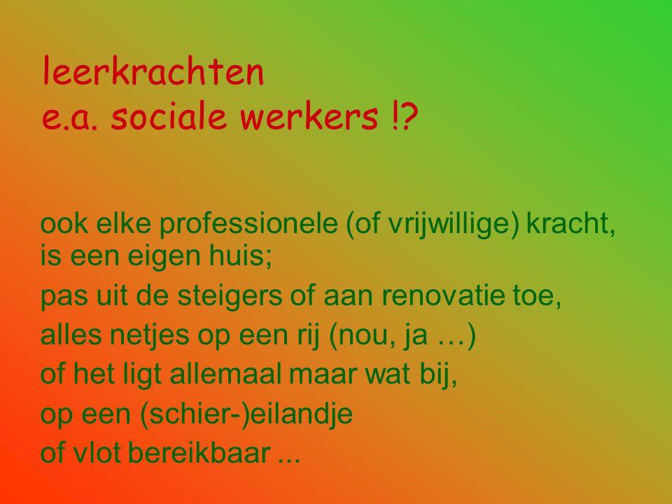 leerkrachten e.a. sociale werkers !? ook elke professionele (of vrijwillige) kracht, is een eigen huis; pas uit de steigers of aan renovatie toe, alle