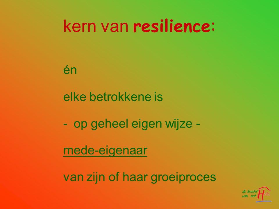 kern van resilience: én elke betrokkene is -op geheel eigen wijze - mede-eigenaar van zijn of haar groeiproces