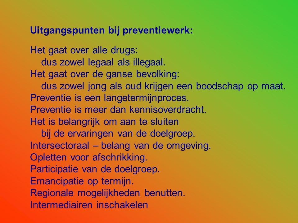 Uitgangspunten bij preventiewerk: Het gaat over alle drugs: dus zowel legaal als illegaal. Het gaat over de ganse bevolking: dus zowel jong als oud kr