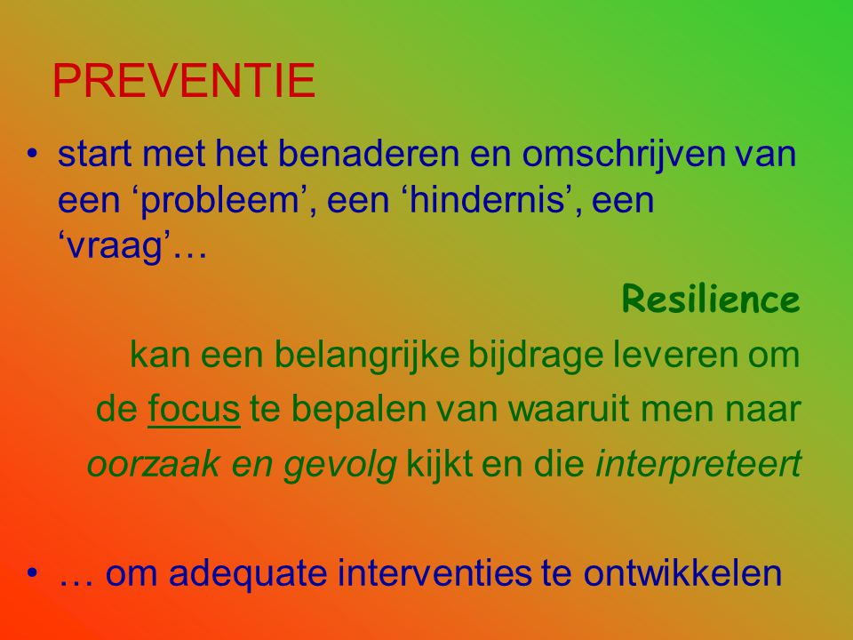 PREVENTIE •start met het benaderen en omschrijven van een 'probleem', een 'hindernis', een 'vraag'… Resilience kan een belangrijke bijdrage leveren om