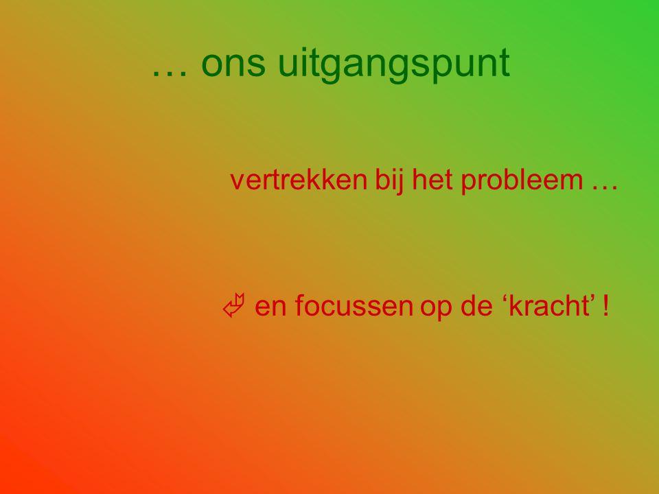 … ons uitgangspunt vertrekken bij het probleem …  en focussen op de 'kracht' !