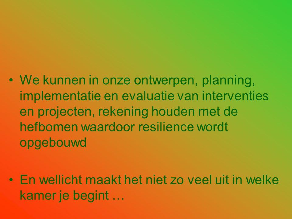 •We kunnen in onze ontwerpen, planning, implementatie en evaluatie van interventies en projecten, rekening houden met de hefbomen waardoor resilience