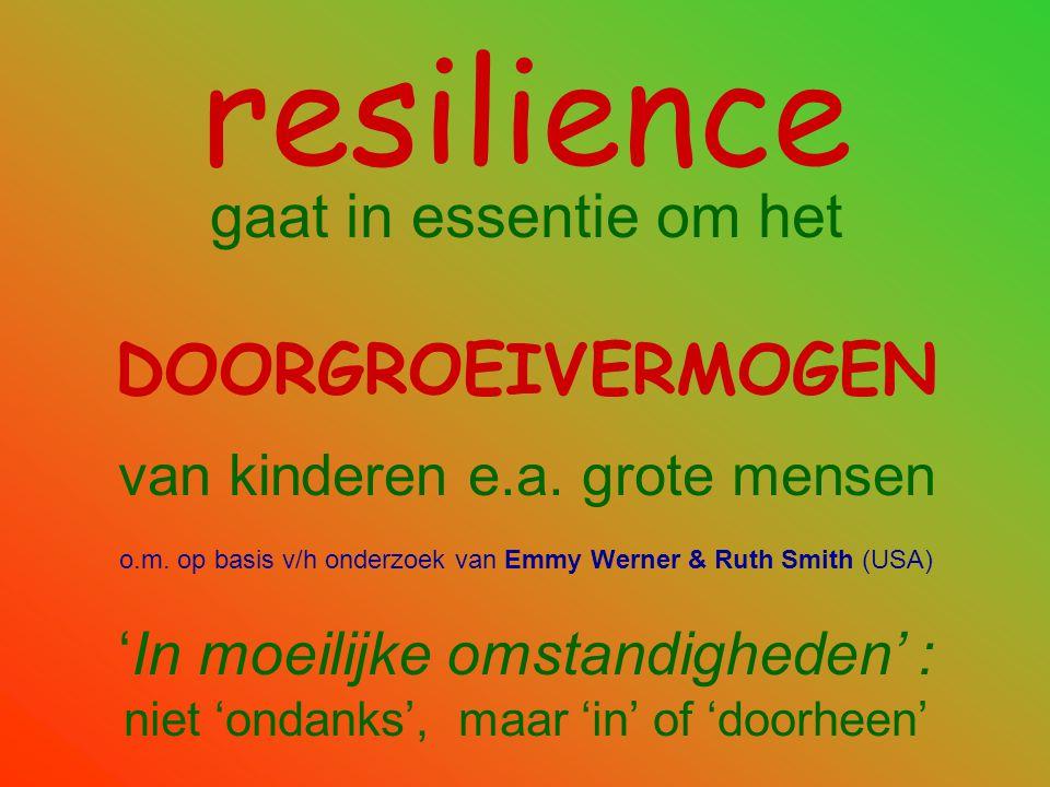 resilience gaat in essentie om het DOORGROEIVERMOGEN van kinderen e.a. grote mensen o.m. op basis v/h onderzoek van Emmy Werner & Ruth Smith (USA) 'In
