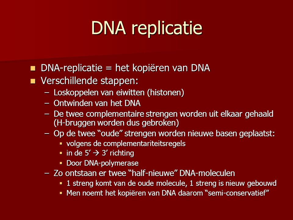 DNA replicatie  DNA-replicatie = het kopiëren van DNA  Verschillende stappen: –Loskoppelen van eiwitten (histonen) –Ontwinden van het DNA –De twee complementaire strengen worden uit elkaar gehaald (H-bruggen worden dus gebroken) –Op de twee oude strengen worden nieuwe basen geplaatst:  volgens de complementariteitsregels  in de 5'  3' richting  Door DNA-polymerase –Zo ontstaan er twee half-nieuwe DNA-moleculen  1 streng komt van de oude molecule, 1 streng is nieuw gebouwd  Men noemt het kopiëren van DNA daarom semi-conservatief