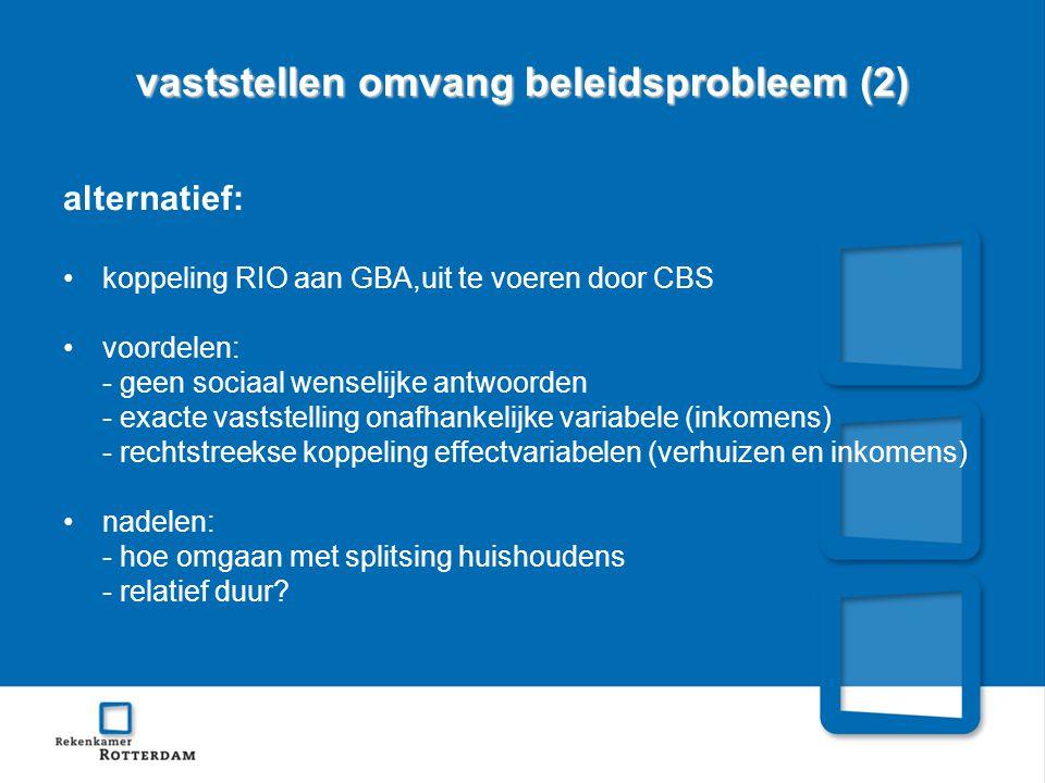 vaststellen omvang beleidsprobleem (2) alternatief: •koppeling RIO aan GBA,uit te voeren door CBS •voordelen: - geen sociaal wenselijke antwoorden - exacte vaststelling onafhankelijke variabele (inkomens) - rechtstreekse koppeling effectvariabelen (verhuizen en inkomens) •nadelen: - hoe omgaan met splitsing huishoudens - relatief duur